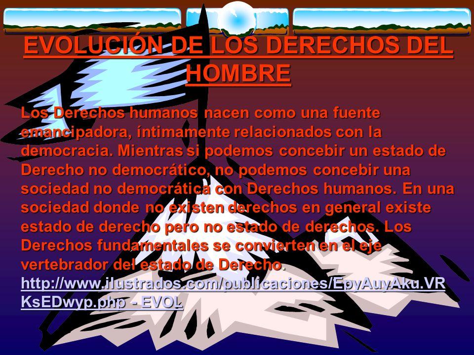 EVOLUCIÓN DE LOS DERECHOS DEL HOMBRE Los Derechos humanos nacen como una fuente emancipadora, íntimamente relacionados con la democracia. Mientras si