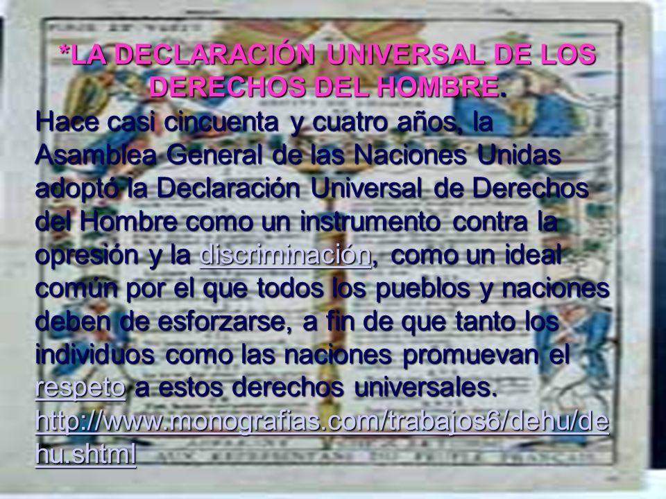 *LA DECLARACIÓN UNIVERSAL DE LOS DERECHOS DEL HOMBRE. Hace casi cincuenta y cuatro años, la Asamblea General de las Naciones Unidas adoptó la Declarac