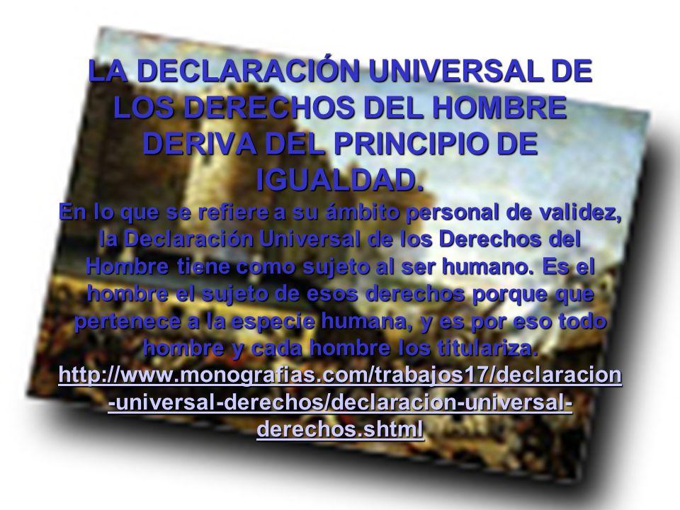 LA DECLARACIÓN UNIVERSAL DE LOS DERECHOS DEL HOMBRE DERIVA DEL PRINCIPIO DE IGUALDAD. En lo que se refiere a su ámbito personal de validez, la Declara