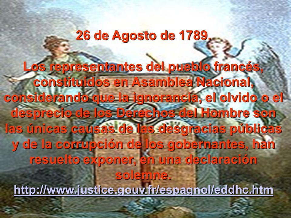 26 de Agosto de 1789. Los representantes del pueblo francés, constituidos en Asamblea Nacional, considerando que la ignorancia, el olvido o el desprec