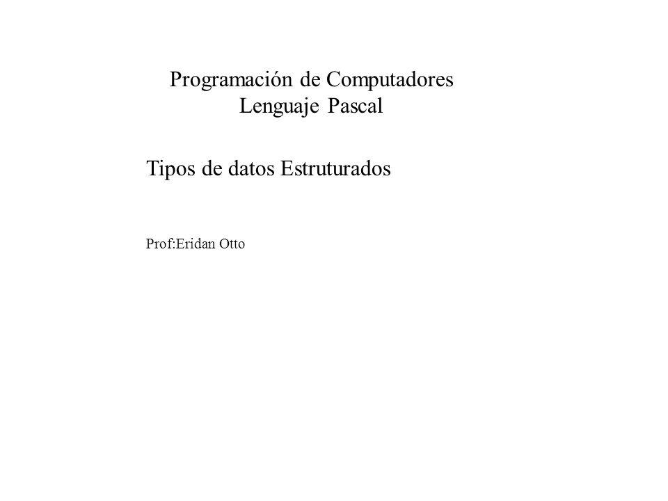Tipos de datos Estruturados Prof:Eridan Otto Programación de Computadores Lenguaje Pascal