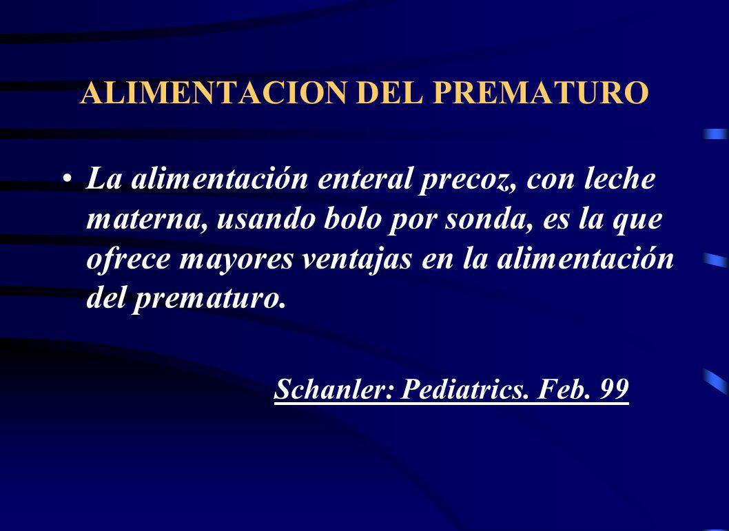 ALIMENTACION DEL PREMATURO La alimentación enteral precoz, con leche materna, usando bolo por sonda, es la que ofrece mayores ventajas en la alimentación del prematuro.