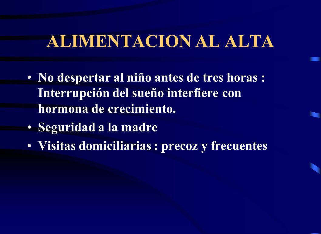 ALIMENTACION AL ALTA No despertar al niño antes de tres horas : Interrupción del sueño interfiere con hormona de crecimiento. Seguridad a la madre Vis