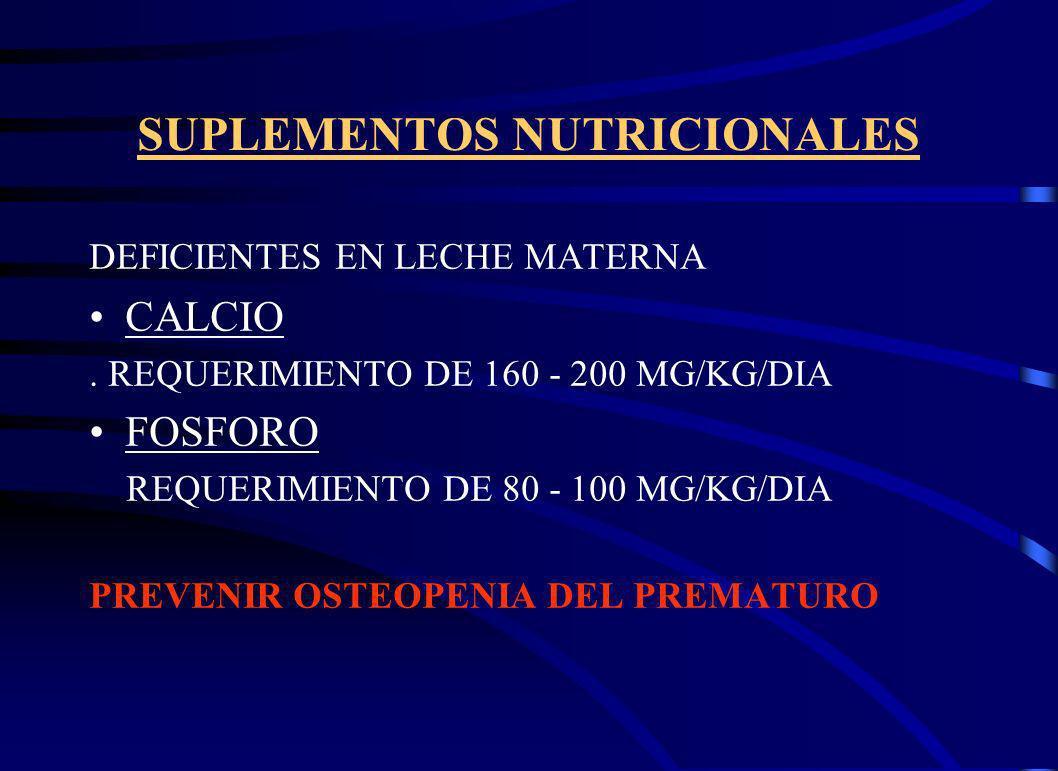 SUPLEMENTOS NUTRICIONALES DEFICIENTES EN LECHE MATERNA CALCIO. REQUERIMIENTO DE 160 - 200 MG/KG/DIA FOSFORO REQUERIMIENTO DE 80 - 100 MG/KG/DIA PREVEN
