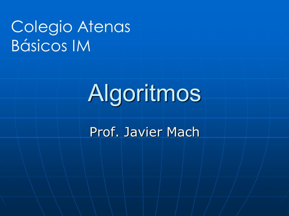 Algoritmos Colegio Atenas Básicos IM Prof. Javier Mach