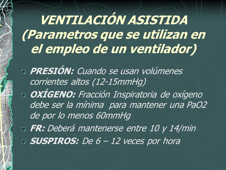 VENTILACIÓN ASISTIDA (Parametros que se utilizan en el empleo de un ventilador) PRESIÓN: Cuando se usan volúmenes corrientes altos (12-15mmHg) OXÍGENO