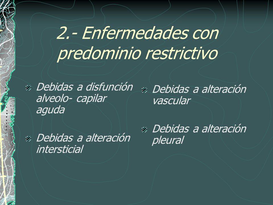2.- Enfermedades con predominio restrictivo Debidas a disfunción alveolo- capilar aguda Debidas a alteración intersticial Debidas a alteración vascula
