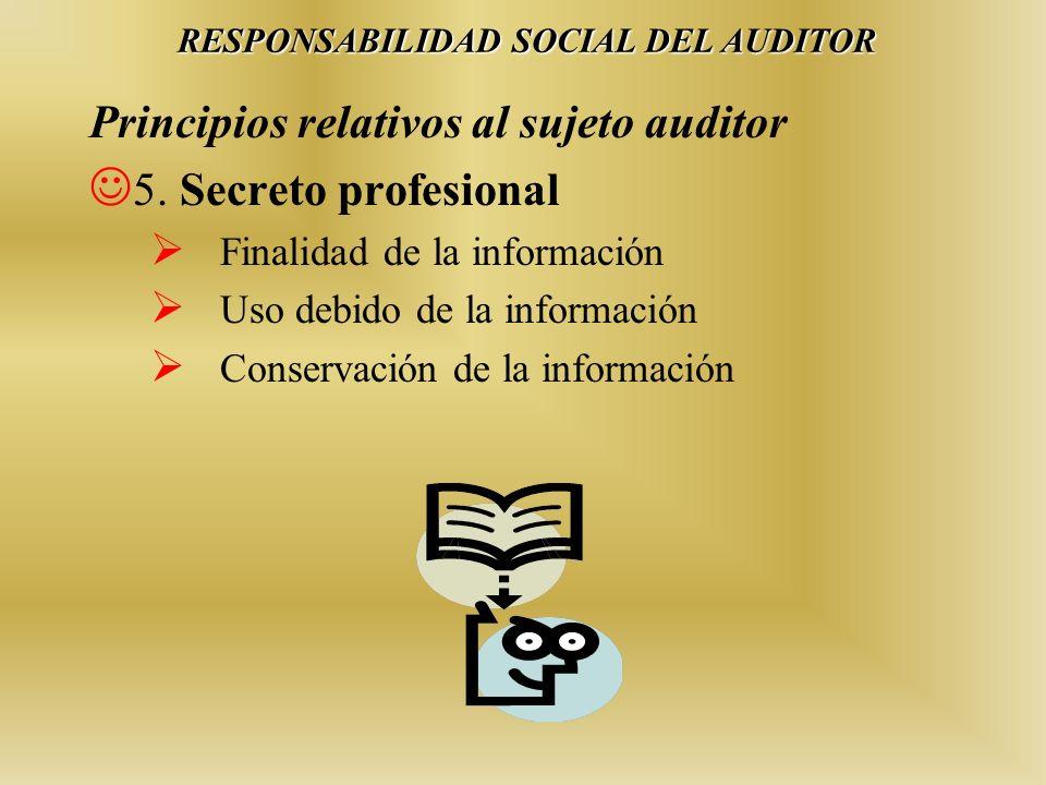 Principios relativos al sujeto auditor 5. Secreto profesional Finalidad de la información Uso debido de la información Conservación de la información