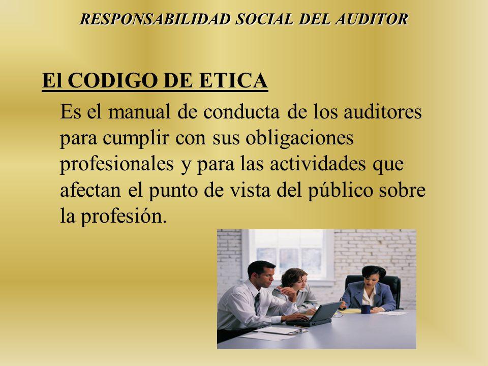 RESPONSABILIDAD SOCIAL DEL AUDITOR El CODIGO DE ETICA Es el manual de conducta de los auditores para cumplir con sus obligaciones profesionales y para