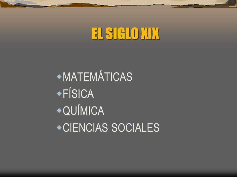 EL SIGLO XIX MATEMÁTICAS FÍSICA QUÍMICA CIENCIAS SOCIALES