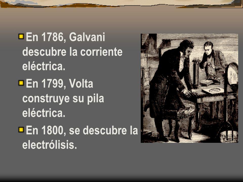 En 1786, Galvani descubre la corriente eléctrica. En 1799, Volta construye su pila eléctrica. En 1800, se descubre la electrólisis.