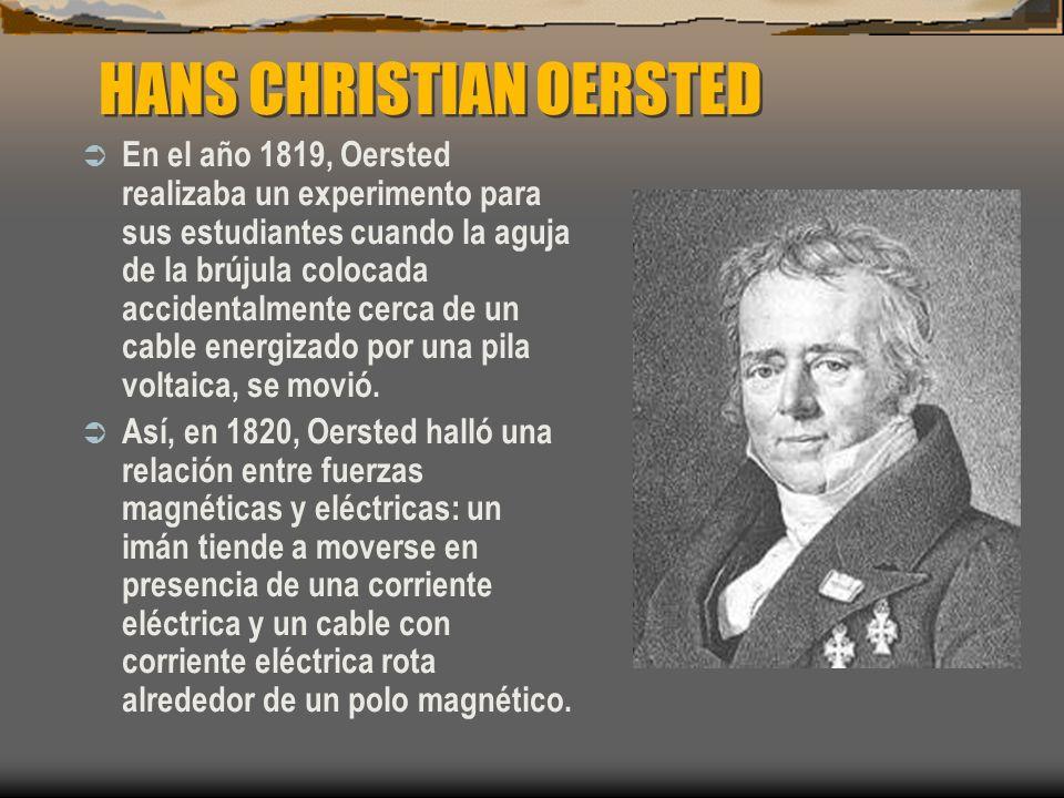 HANS CHRISTIAN OERSTED En el año 1819, Oersted realizaba un experimento para sus estudiantes cuando la aguja de la brújula colocada accidentalmente ce
