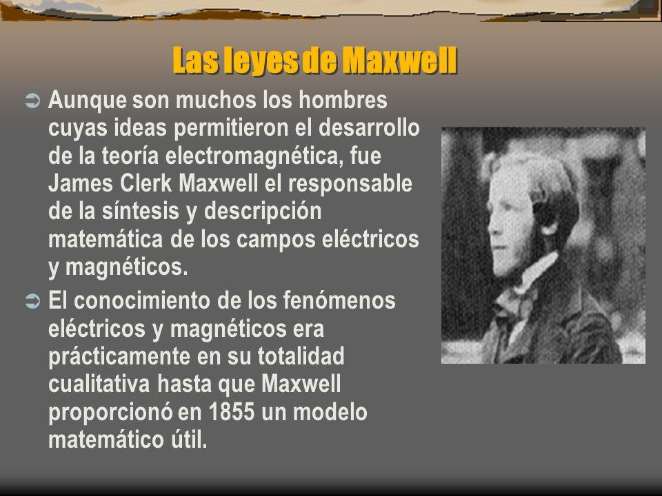 Las leyes de Maxwell Aunque son muchos los hombres cuyas ideas permitieron el desarrollo de la teoría electromagnética, fue James Clerk Maxwell el res