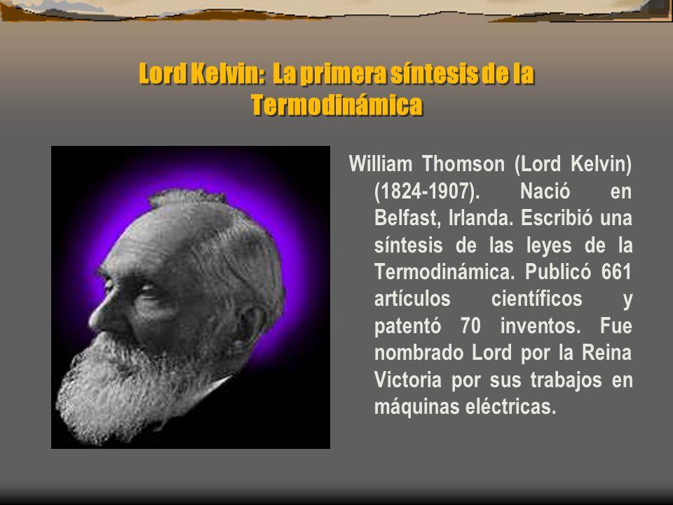 Lord Kelvin: La primera síntesis de la Termodinámica William Thomson (Lord Kelvin) (1824-1907). Nació en Belfast, Irlanda. Escribió una síntesis de la