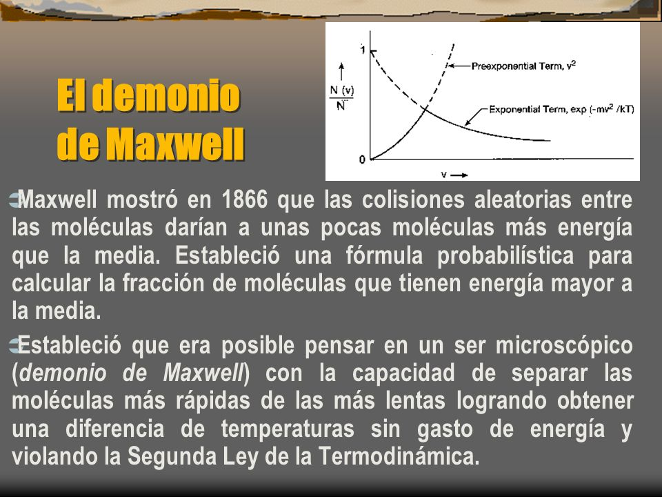 El demonio de Maxwell Maxwell mostró en 1866 que las colisiones aleatorias entre las moléculas darían a unas pocas moléculas más energía que la media.