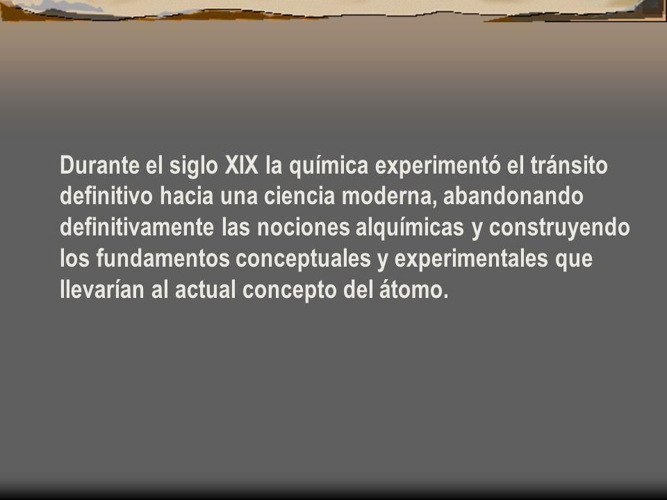 Durante el siglo XIX la química experimentó el tránsito definitivo hacia una ciencia moderna, abandonando definitivamente las nociones alquímicas y co