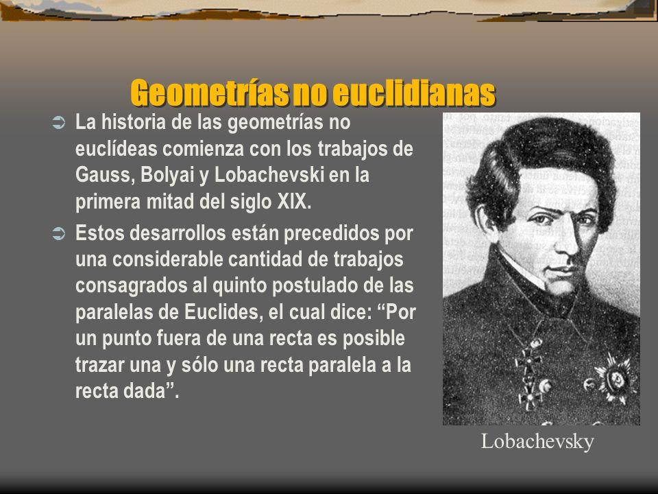 Geometrías no euclidianas La historia de las geometrías no euclídeas comienza con los trabajos de Gauss, Bolyai y Lobachevski en la primera mitad del