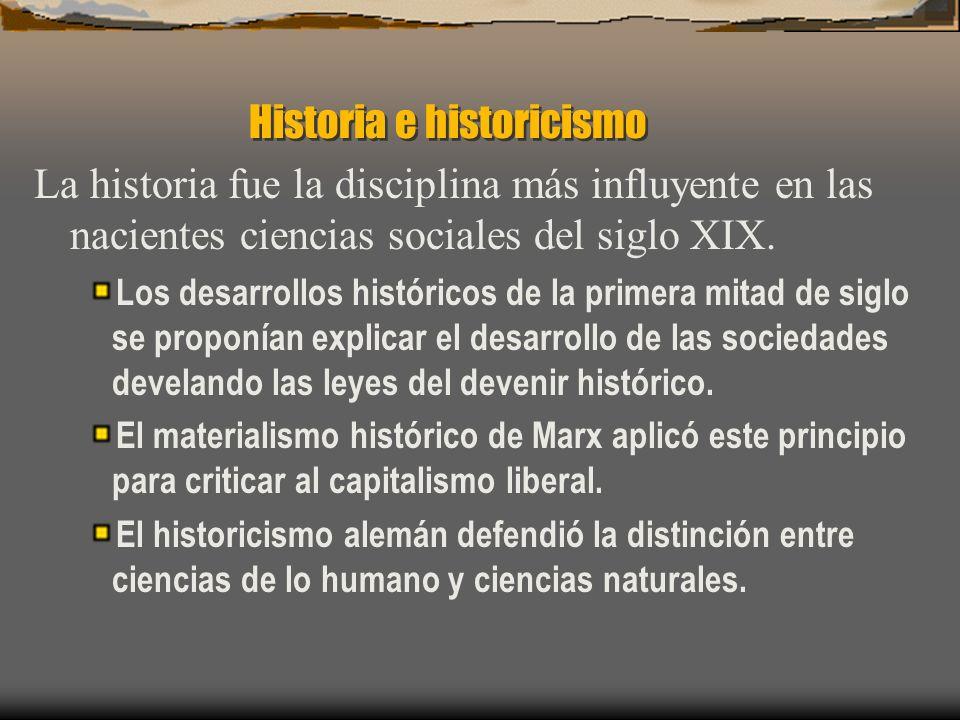Historia e historicismo La historia fue la disciplina más influyente en las nacientes ciencias sociales del siglo XIX. Los desarrollos históricos de l