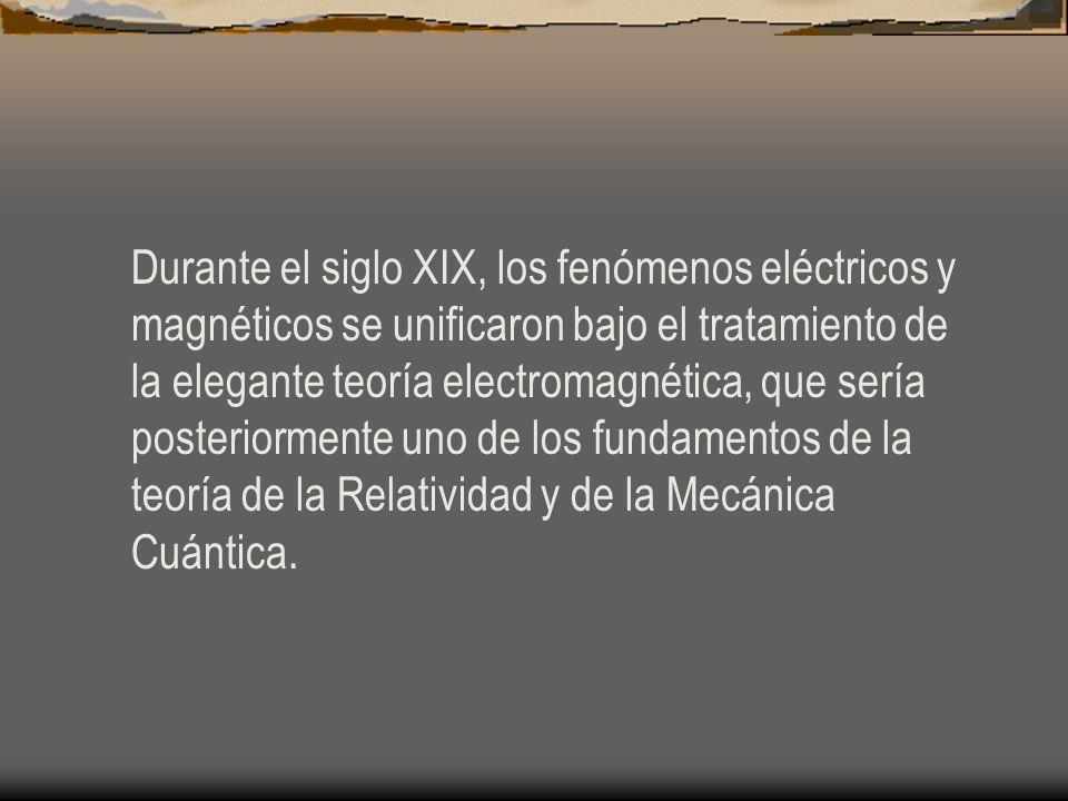 Durante el siglo XIX, los fenómenos eléctricos y magnéticos se unificaron bajo el tratamiento de la elegante teoría electromagnética, que sería poster
