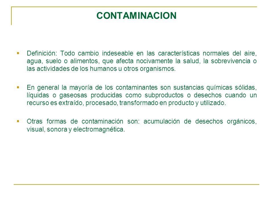 CONTAMINACION Definición: Todo cambio indeseable en las características normales del aire, agua, suelo o alimentos, que afecta nocivamente la salud, la sobrevivencia o las actividades de los humanos u otros organismos.