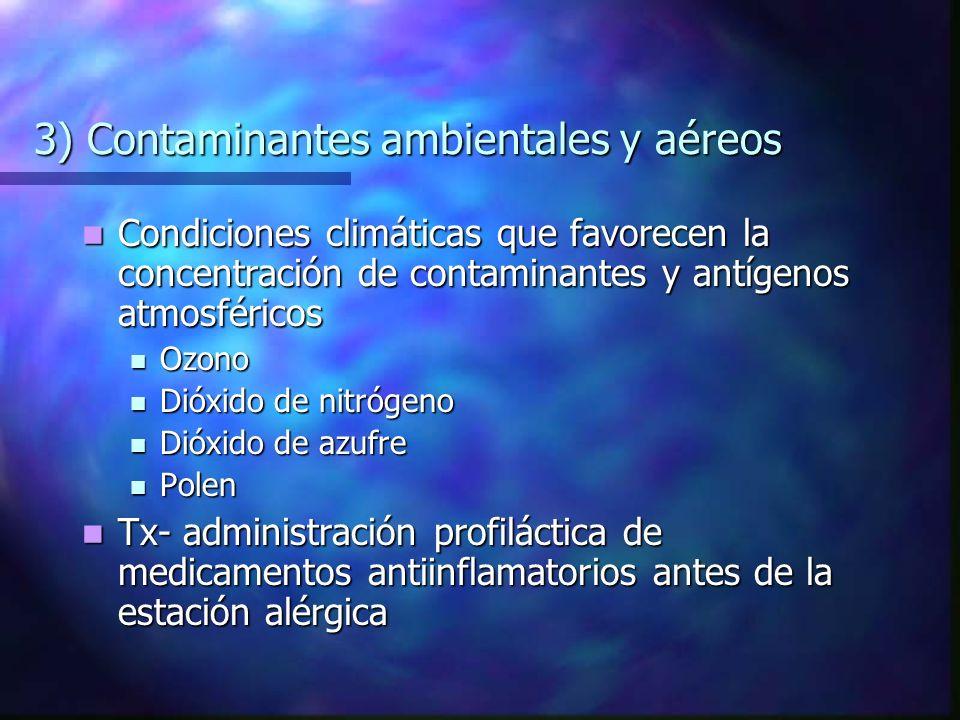 3) Contaminantes ambientales y aéreos Condiciones climáticas que favorecen la concentración de contaminantes y antígenos atmosféricos Condiciones climáticas que favorecen la concentración de contaminantes y antígenos atmosféricos Ozono Ozono Dióxido de nitrógeno Dióxido de nitrógeno Dióxido de azufre Dióxido de azufre Polen Polen Tx- administración profiláctica de medicamentos antiinflamatorios antes de la estación alérgica Tx- administración profiláctica de medicamentos antiinflamatorios antes de la estación alérgica