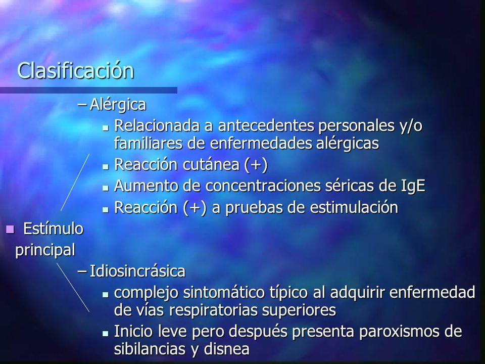 Clasificación –Alérgica Relacionada a antecedentes personales y/o familiares de enfermedades alérgicas Relacionada a antecedentes personales y/o familiares de enfermedades alérgicas Reacción cutánea (+) Reacción cutánea (+) Aumento de concentraciones séricas de IgE Aumento de concentraciones séricas de IgE Reacción (+) a pruebas de estimulación Reacción (+) a pruebas de estimulación Estímulo Estímulo principal principal –Idiosincrásica complejo sintomático típico al adquirir enfermedad de vías respiratorias superiores complejo sintomático típico al adquirir enfermedad de vías respiratorias superiores Inicio leve pero después presenta paroxismos de sibilancias y disnea Inicio leve pero después presenta paroxismos de sibilancias y disnea