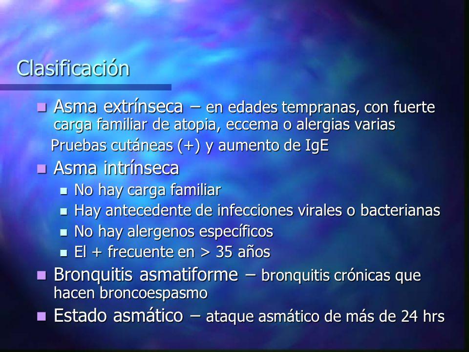 Clasificación Asma extrínseca – en edades tempranas, con fuerte carga familiar de atopia, eccema o alergias varias Asma extrínseca – en edades tempranas, con fuerte carga familiar de atopia, eccema o alergias varias Pruebas cutáneas (+) y aumento de IgE Pruebas cutáneas (+) y aumento de IgE Asma intrínseca Asma intrínseca No hay carga familiar No hay carga familiar Hay antecedente de infecciones virales o bacterianas Hay antecedente de infecciones virales o bacterianas No hay alergenos específicos No hay alergenos específicos El + frecuente en > 35 años El + frecuente en > 35 años Bronquitis asmatiforme – bronquitis crónicas que hacen broncoespasmo Bronquitis asmatiforme – bronquitis crónicas que hacen broncoespasmo Estado asmático – ataque asmático de más de 24 hrs Estado asmático – ataque asmático de más de 24 hrs