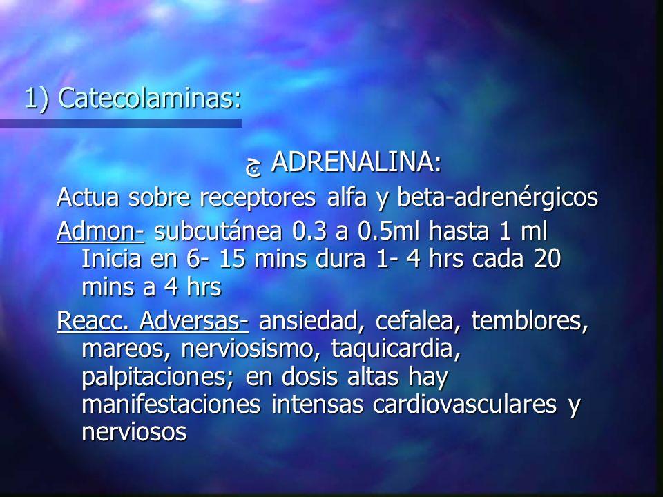 1) Catecolaminas: چ ADRENALINA : Actua sobre receptores alfa y beta-adrenérgicos Admon- subcutánea 0.3 a 0.5ml hasta 1 ml Inicia en 6- 15 mins dura 1- 4 hrs cada 20 mins a 4 hrs Reacc.