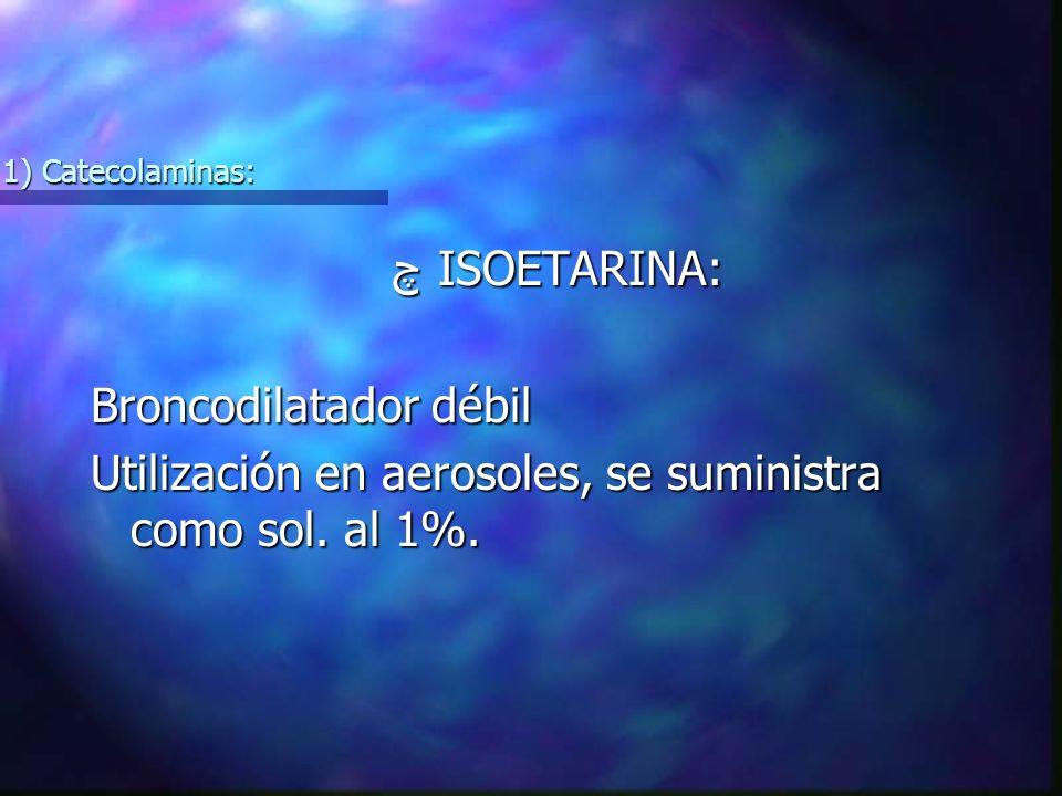 چ ISOETARINA: چ ISOETARINA: Broncodilatador débil Utilización en aerosoles, se suministra como sol.