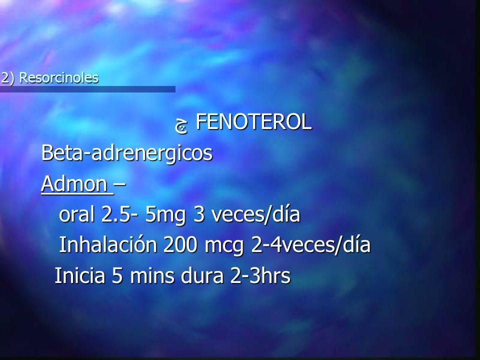چ FENOTEROL چ FENOTEROLBeta-adrenergicos Admon – oral 2.5- 5mg 3 veces/día Inhalación 200 mcg 2-4veces/día Inicia 5 mins dura 2-3hrs Inicia 5 mins dura 2-3hrs 2) Resorcinoles