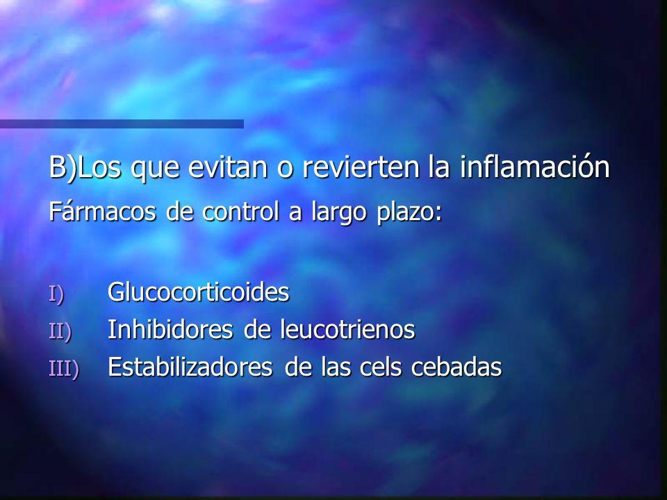 B)Los que evitan o revierten la inflamación Fármacos de control a largo plazo: I) Glucocorticoides II) Inhibidores de leucotrienos III) Estabilizadores de las cels cebadas