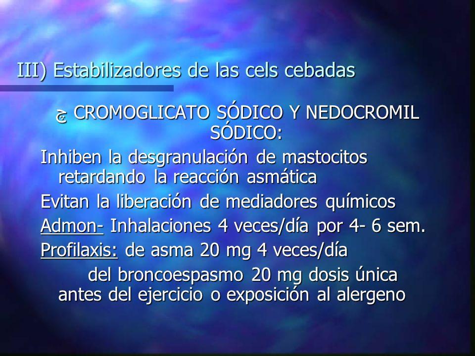 III) Estabilizadores de las cels cebadas چ CROMOGLICATO SÓDICO Y NEDOCROMIL SÓDICO: Inhiben la desgranulación de mastocitos retardando la reacción asmática Evitan la liberación de mediadores químicos Admon- Inhalaciones 4 veces/día por 4- 6 sem.
