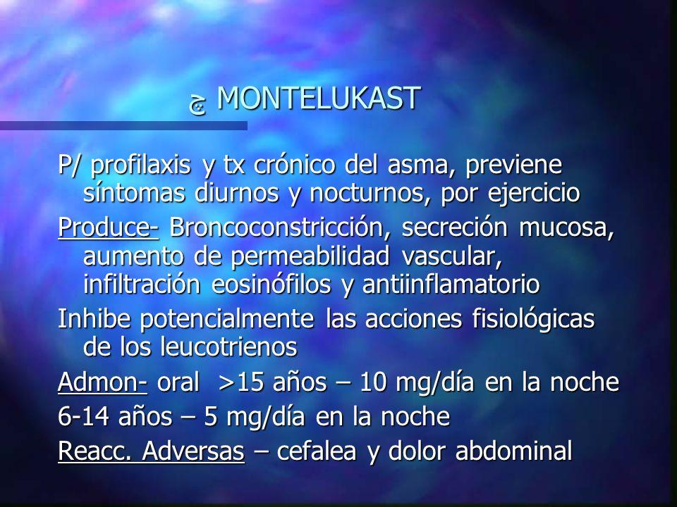 چ MONTELUKAST P/ profilaxis y tx crónico del asma, previene síntomas diurnos y nocturnos, por ejercicio Produce- Broncoconstricción, secreción mucosa, aumento de permeabilidad vascular, infiltración eosinófilos y antiinflamatorio Inhibe potencialmente las acciones fisiológicas de los leucotrienos Admon- oral >15 años – 10 mg/día en la noche 6-14 años – 5 mg/día en la noche Reacc.