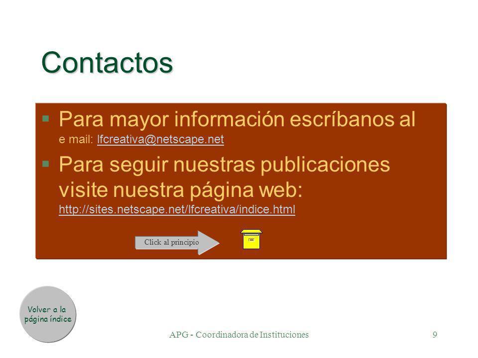 APG - Coordinadora de Instituciones9 Contactos §Para mayor información escríbanos al e mail: lfcreativa@netscape.netPara mayor información escríbanos al e mail: lfcreativa@netscape.net §Para seguir nuestras publicaciones visite nuestra página web: http://sites.netscape.net/lfcreativa/indice.htmlPara seguir nuestras publicaciones visite nuestra página web: http://sites.netscape.net/lfcreativa/indice.html Volver a la página índice Click al principio