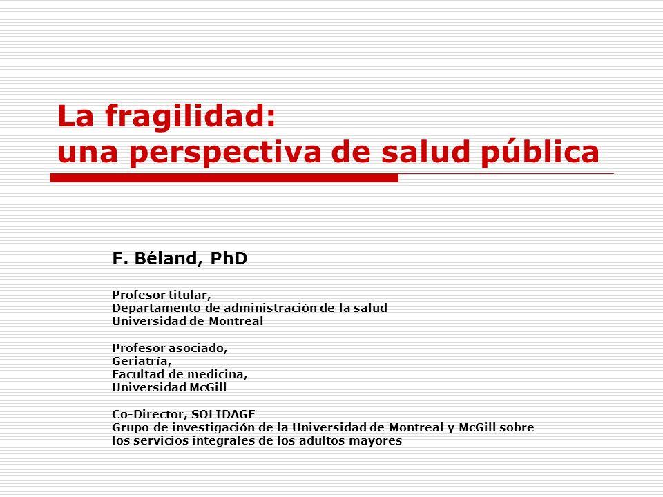 La fragilidad: una perspectiva de salud pública F. Béland, PhD Profesor titular, Departamento de administración de la salud Universidad de Montreal Pr