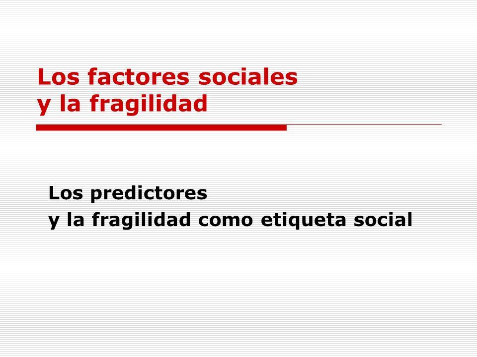 Los factores sociales y la fragilidad Los predictores y la fragilidad como etiqueta social