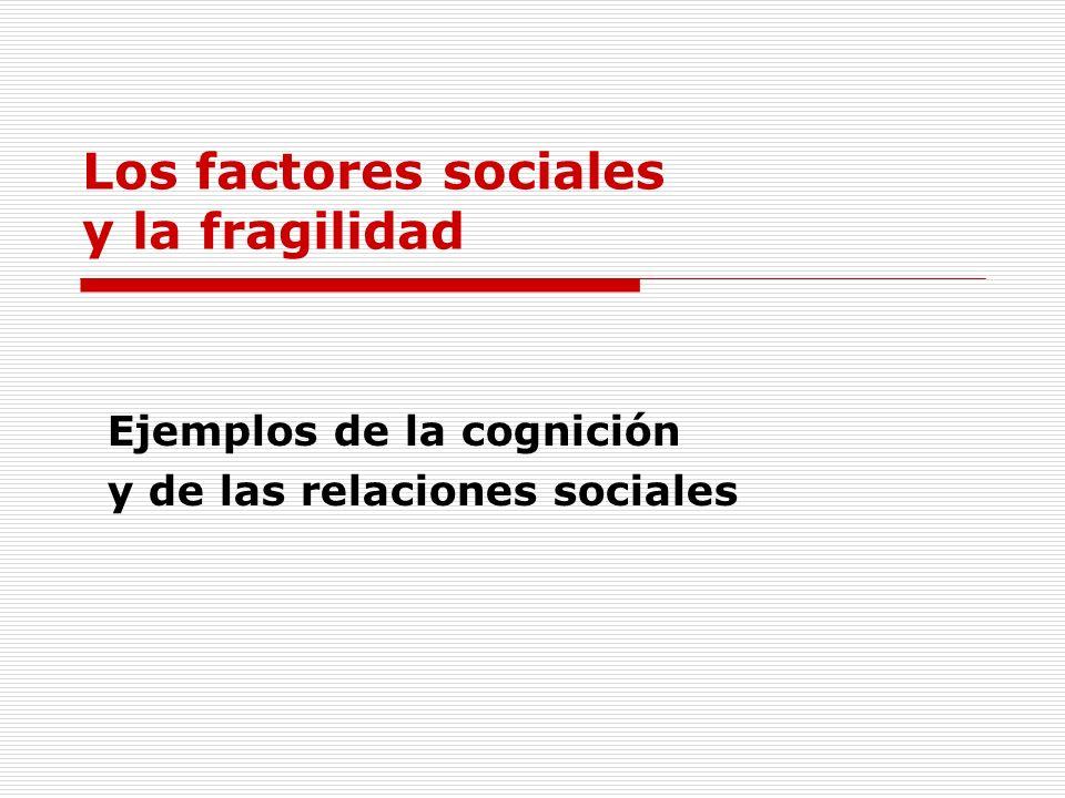 Los factores sociales y la fragilidad Ejemplos de la cognición y de las relaciones sociales