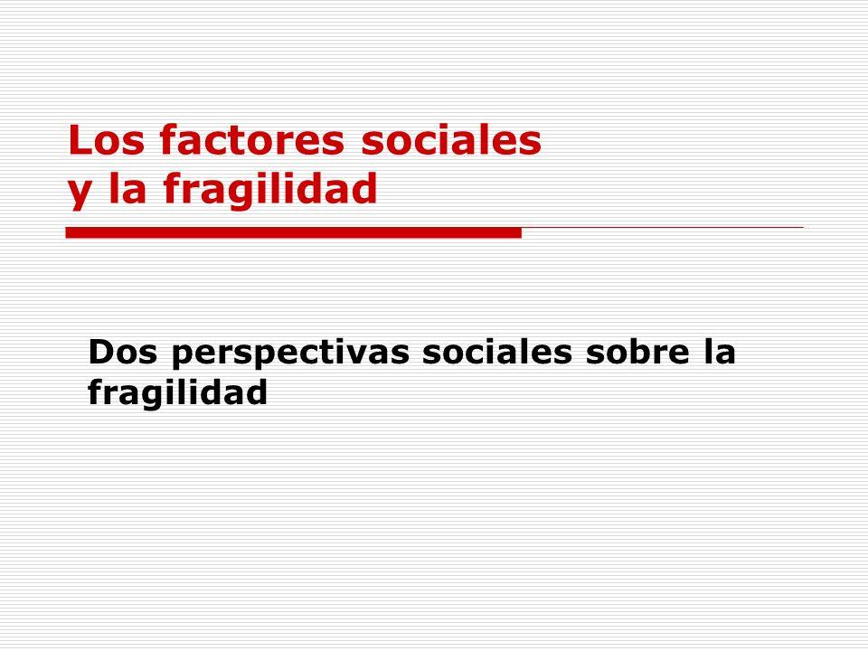 Los factores sociales y la fragilidad Dos perspectivas sociales sobre la fragilidad