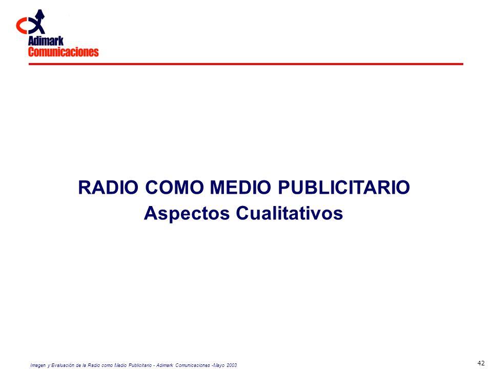 Imagen y Evaluación de la Radio como Medio Publicitario - Adimark Comunicaciones -Mayo 2003 42 RADIO COMO MEDIO PUBLICITARIO Aspectos Cualitativos
