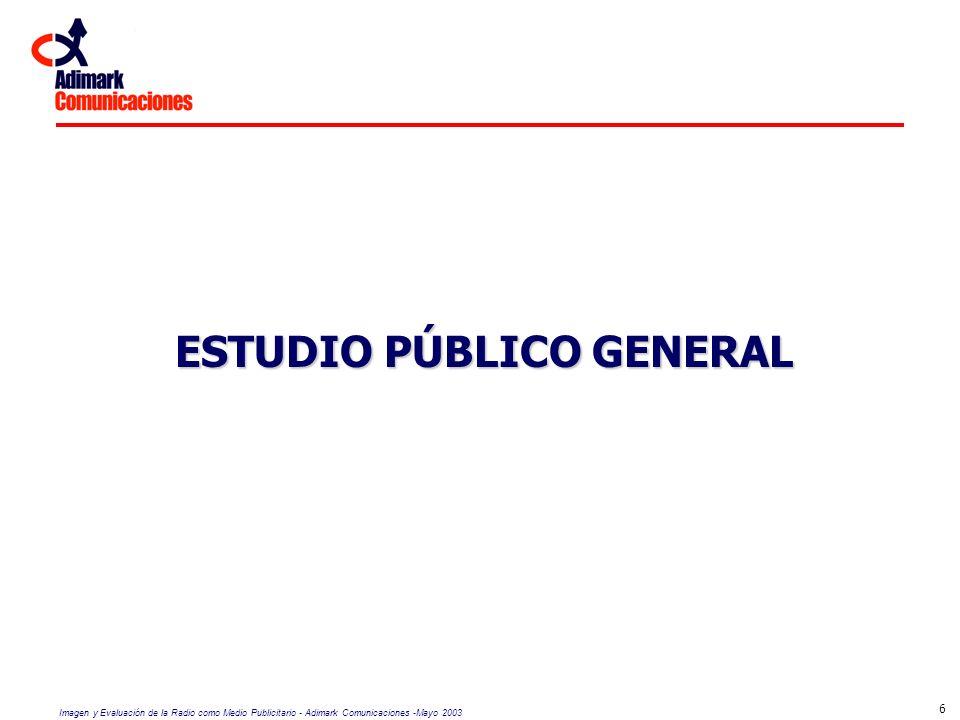 Imagen y Evaluación de la Radio como Medio Publicitario - Adimark Comunicaciones -Mayo 2003 17 RESULTADOS CUANTITATIVOS Estudio Público General