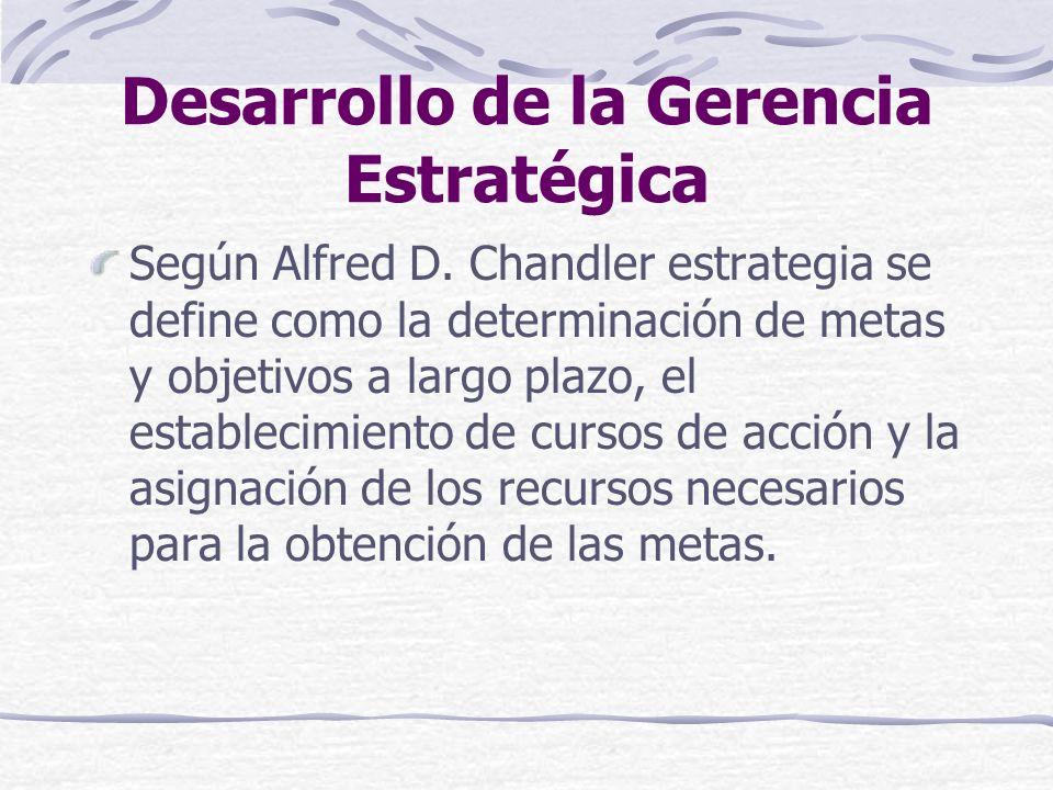 Desarrollo de la Gerencia Estratégica Según Alfred D. Chandler estrategia se define como la determinación de metas y objetivos a largo plazo, el estab