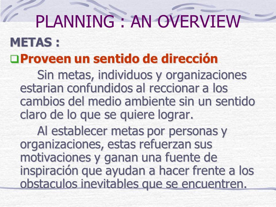 PLANNING : AN OVERVIEW METAS : Proveen un sentido de dirección Proveen un sentido de dirección Sin metas, individuos y organizaciones estarian confund