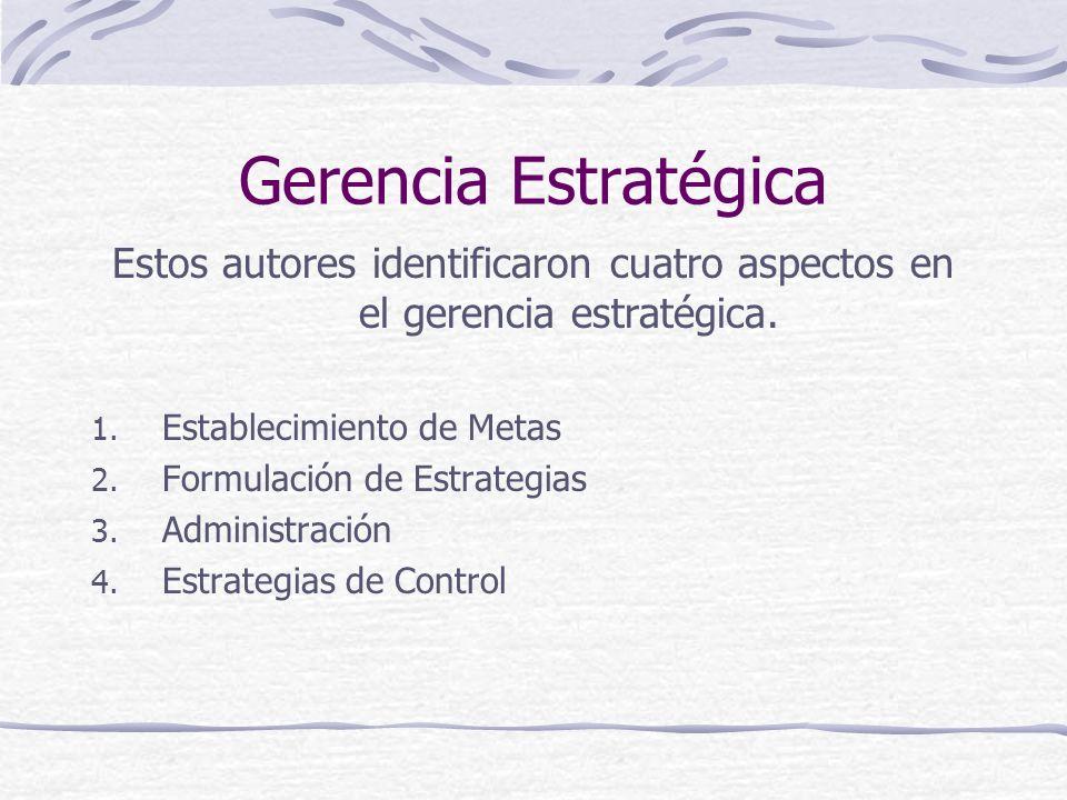 Gerencia Estratégica Estos autores identificaron cuatro aspectos en el gerencia estratégica. 1. Establecimiento de Metas 2. Formulación de Estrategias