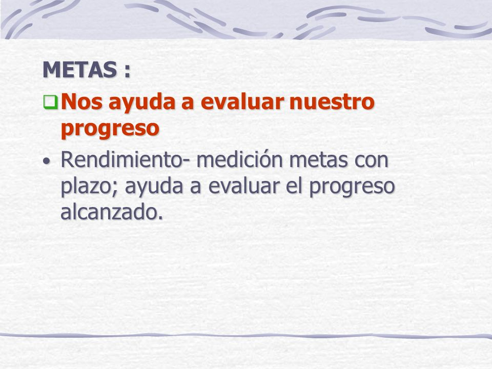 METAS : Nos ayuda a evaluar nuestro progreso Nos ayuda a evaluar nuestro progreso Rendimiento- medición metas con plazo; ayuda a evaluar el progreso a