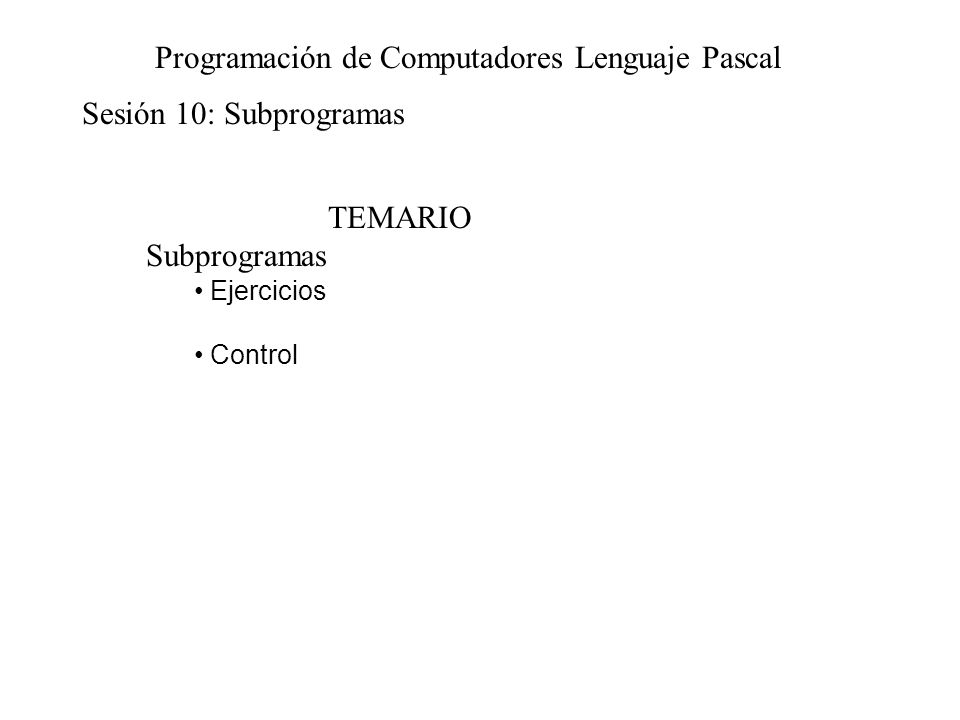 Sesión 10: Subprogramas Programación de Computadores Lenguaje Pascal TEMARIO Subprogramas Ejercicios Control