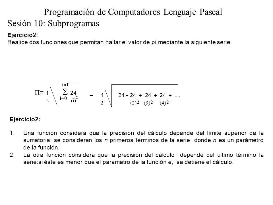 Ejercicio2 : SOLUCIÓN 1.FUNCTION pi (n:INTEGER):REAL; VAR serie:REAL; i:INTEGER; BEGIN serie := 0; FOR i :=1 TO n DO serie := serie + 24/(i*i); pi := SQRT(serie)/2 END; Sesión 10: Subprogramas Programación de Computadores Lenguaje Pascal 2.FUNCTION pi (epsilon:REAL):REAL; VAR serie,termino:REAL; i:INTEGER; BEGIN serie := 0; i :=1 ; REPEAT termino := 24/(i*i); serie := serie + termino ; i:=i +1 UNTIL termino < epsilon; pi := SQRT(serie)/2 END;