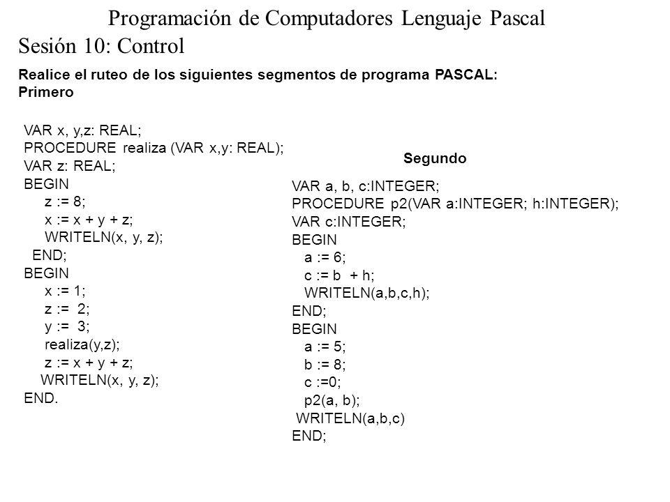 Sesión 10: Control Programación de Computadores Lenguaje Pascal Realice el ruteo de los siguientes segmentos de programa PASCAL : Primero VAR x, y,z: