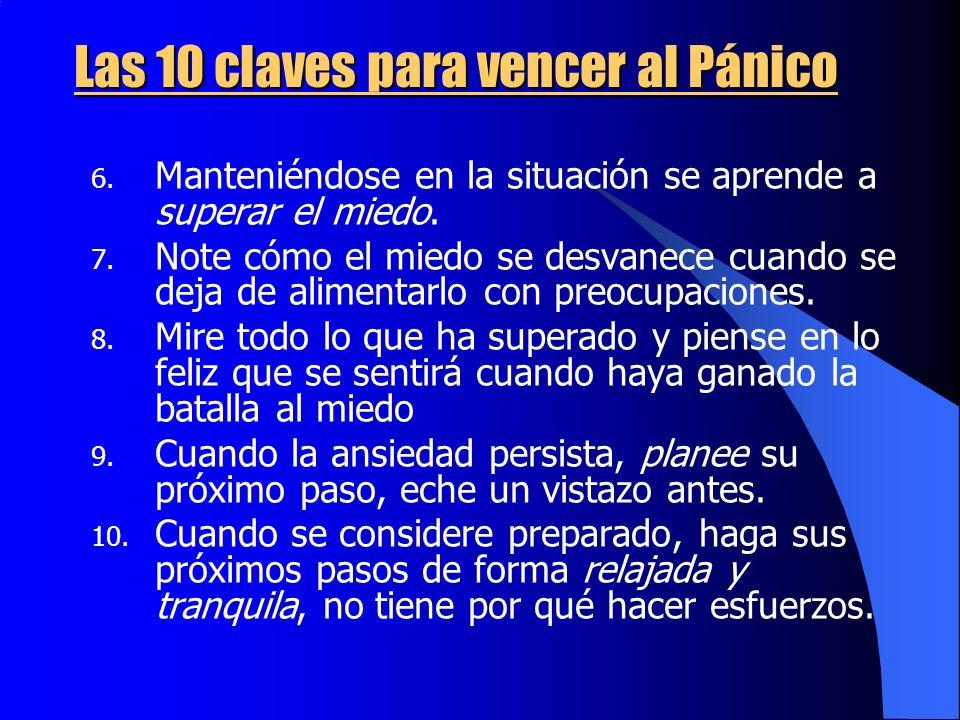 Las 10 claves para vencer al Pánico 6. Manteniéndose en la situación se aprende a superar el miedo. 7. Note cómo el miedo se desvanece cuando se deja