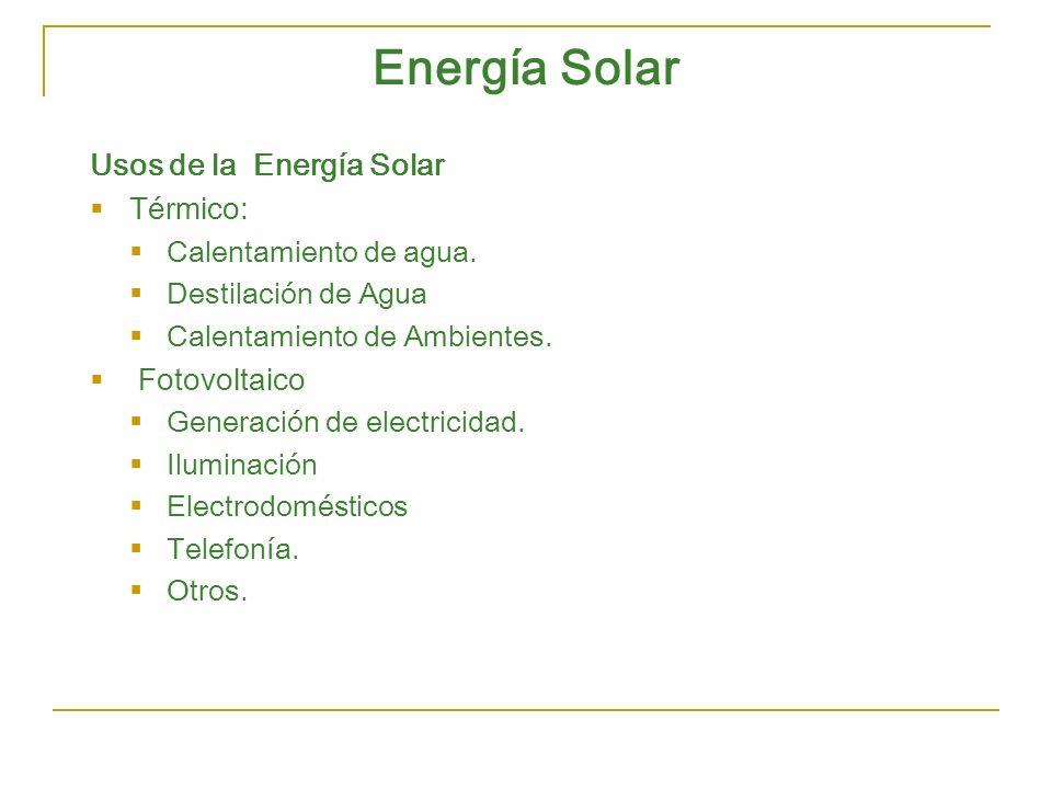 Energía Solar Usos de la Energía Solar Térmico: Calentamiento de agua. Destilación de Agua Calentamiento de Ambientes. Fotovoltaico Generación de elec