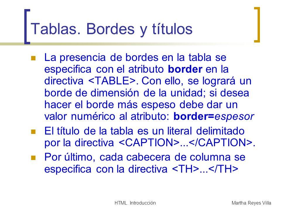 HTML. IntroducciónMartha Reyes Villa Tablas. Bordes y títulos La presencia de bordes en la tabla se especifica con el atributo border en la directiva.